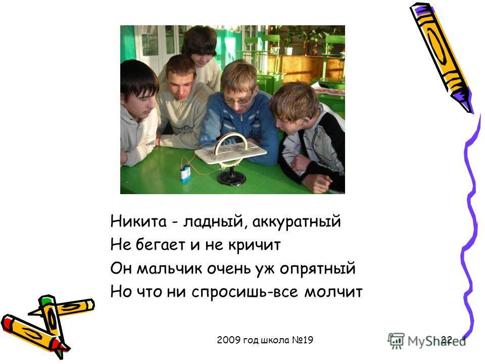 2009 год школа 1922 Никита - ладный, аккуратный Не бегает и не кричит Он мальчик очень уж опрятный Но что ни спросишь-все молчит