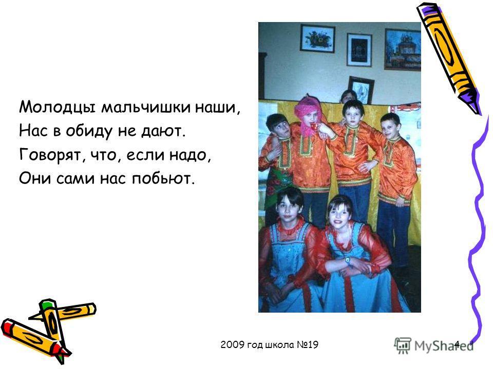 2009 год школа 194 Молодцы мальчишки наши, Нас в обиду не дают. Говорят, что, если надо, Они сами нас побьют.