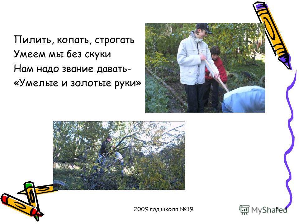 2009 год школа 198 Пилить, копать, строгать Умеем мы без скуки Нам надо звание давать- «Умелые и золотые руки»