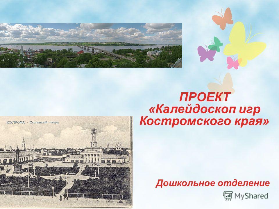ПРОЕКТ «Калейдоскоп игр Костромского края» Дошкольное отделение