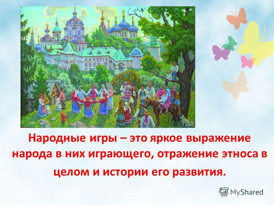 Народные игры – это яркое выражение народа в них играющего, отражение этноса в целом и истории его развития.