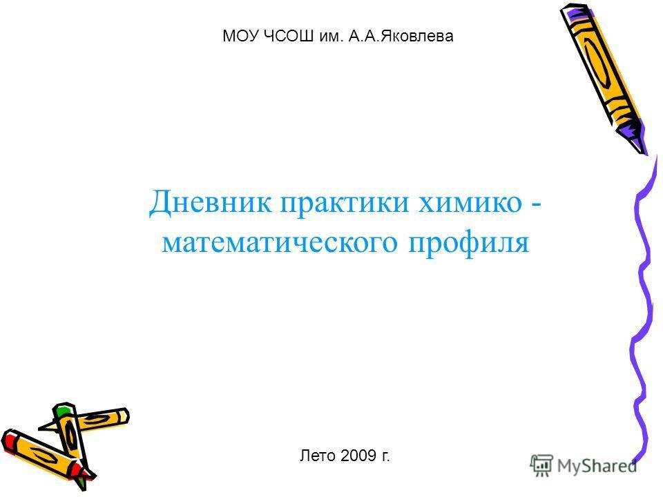 Дневник практики химико - математического профиля МОУ ЧСОШ им. А.А.Яковлева Лето 2009 г.