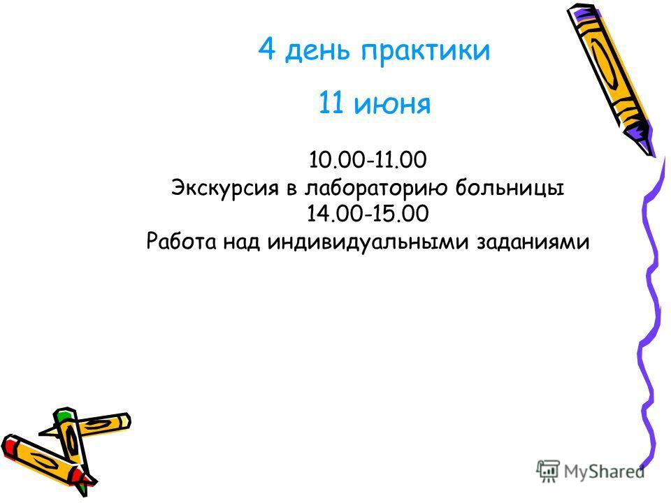 10.00-11.00 Экскурсия в лабораторию больницы 14.00-15.00 Работа над индивидуальными заданиями 4 день практики 11 июня