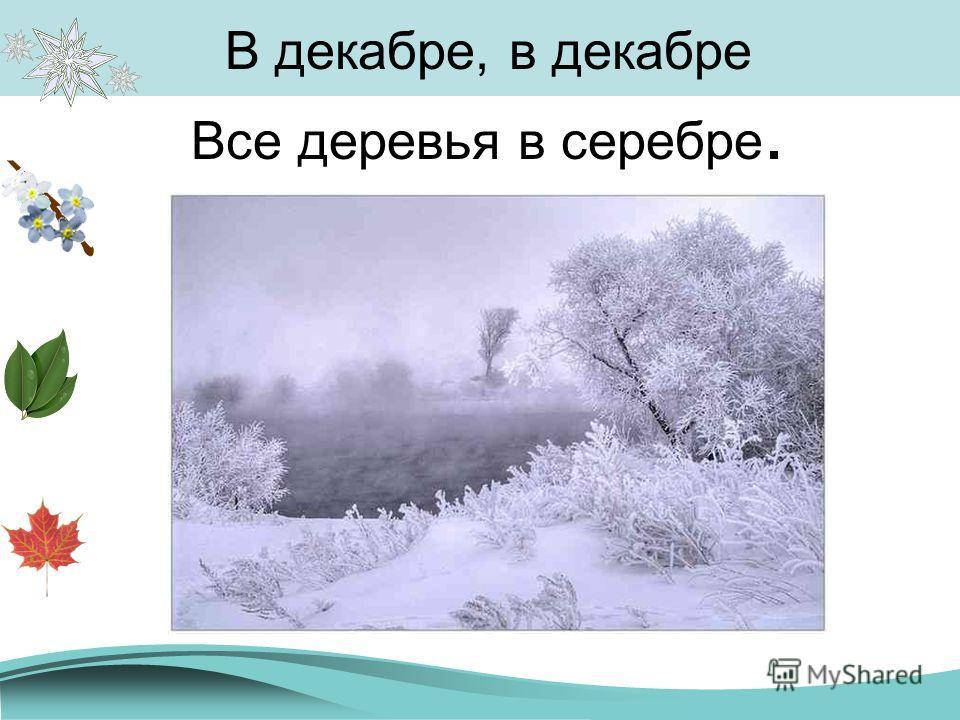 В декабре, в декабре Все деревья в серебре.
