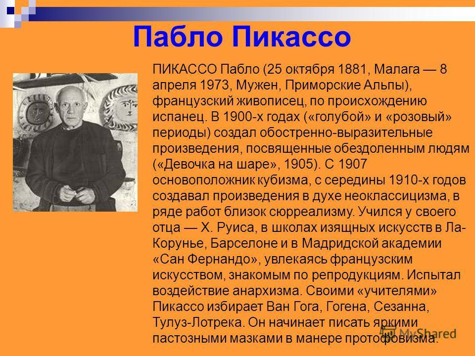 Пабло Пикассо ПИКАССО Пабло (25 октября 1881, Малага 8 апреля 1973, Мужен, Приморские Альпы), французский живописец, по происхождению испанец. В 1900-х годах («голубой» и «розовый» периоды) создал обостренно-выразительные произведения, посвященные об
