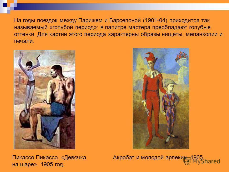 На годы поездок между Парижем и Барселоной (1901-04) приходится так называемый «голубой период»: в палитре мастера преобладают голубые оттенки. Для картин этого периода характерны образы нищеты, меланхолии и печали. Пикассо Пикассо. «Девочка на шаре»