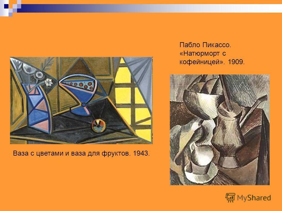 Ваза с цветами и ваза для фруктов. 1943. Пабло Пикассо. «Натюрморт с кофейницей». 1909.