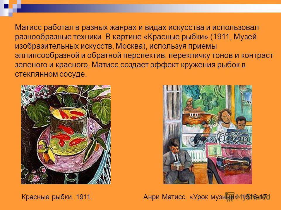 Матисс работал в разных жанрах и видах искусства и использовал разнообразные техники. В картине «Красные рыбки» (1911, Музей изобразительных искусств, Москва), используя приемы эллипсообразной и обратной перспектив, перекличку тонов и контраст зелено