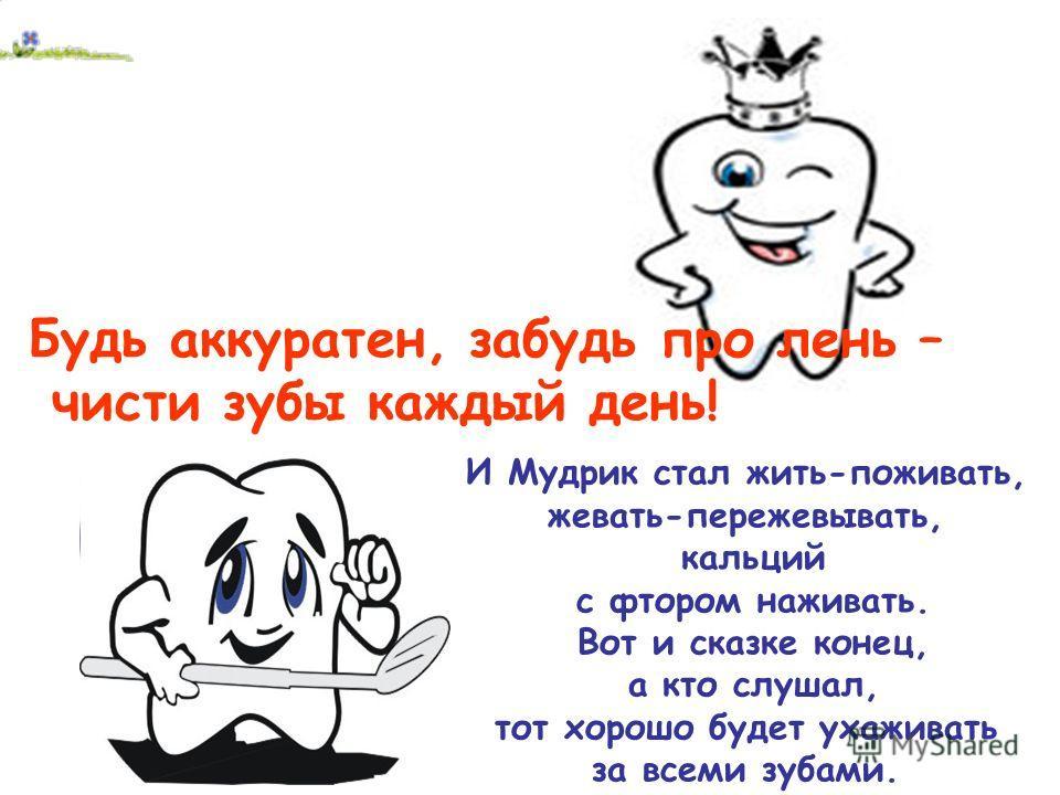 Будь аккуратен, забудь про лень – чисти зубы каждый день! И Мудрик стал жить-поживать, жевать-пережевывать, кальций с фтором наживать. Вот и сказке конец, а кто слушал, тот хорошо будет ухаживать за всеми зубами.