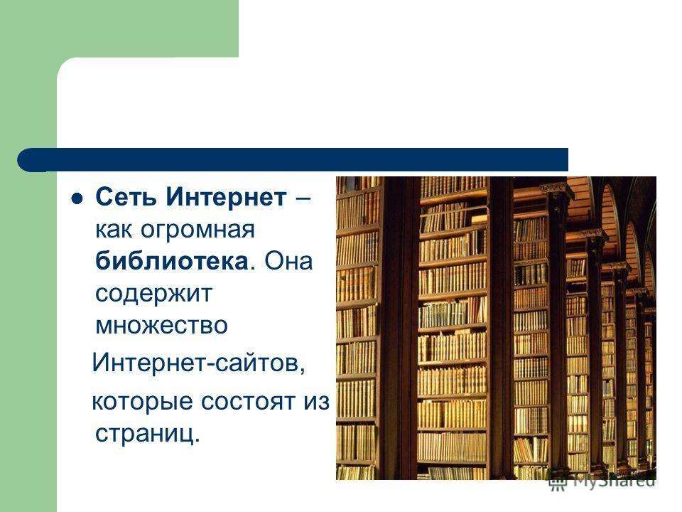 Сеть Интернет – как огромная библиотека. Она содержит множество Интернет-сайтов, которые состоят из страниц.