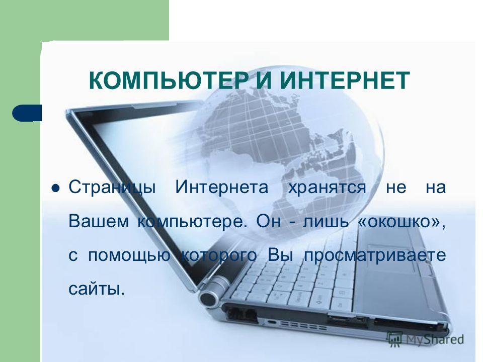 КОМПЬЮТЕР И ИНТЕРНЕТ Страницы Интернета хранятся не на Вашем компьютере. Он - лишь «окошко», с помощью которого Вы просматриваете сайты.