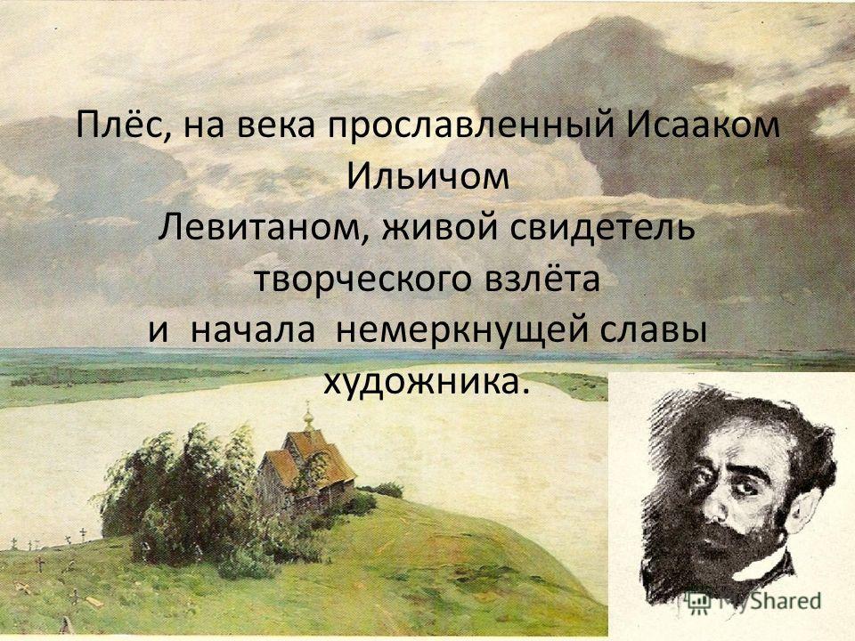 Плёс, на века прославленный Исааком Ильичом Левитаном, живой свидетель творческого взлёта и начала немеркнущей славы художника.
