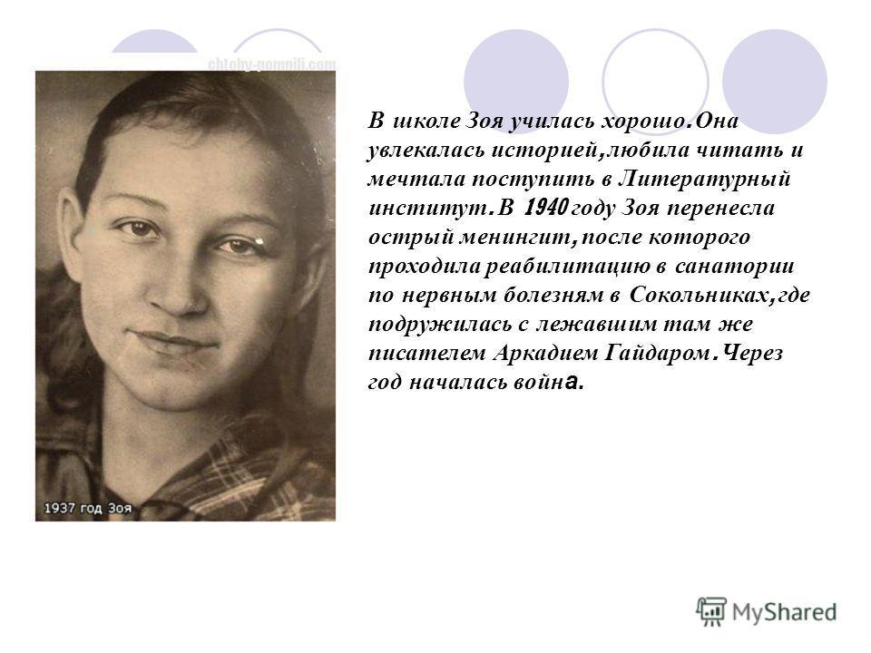 В школе Зоя училась хорошо. Она увлекалась историей, любила читать и мечтала поступить в Литературный институт. В 1940 году Зоя перенесла острый менингит, после которого проходила реабилитацию в санатории по нервным болезням в Сокольниках, где подруж