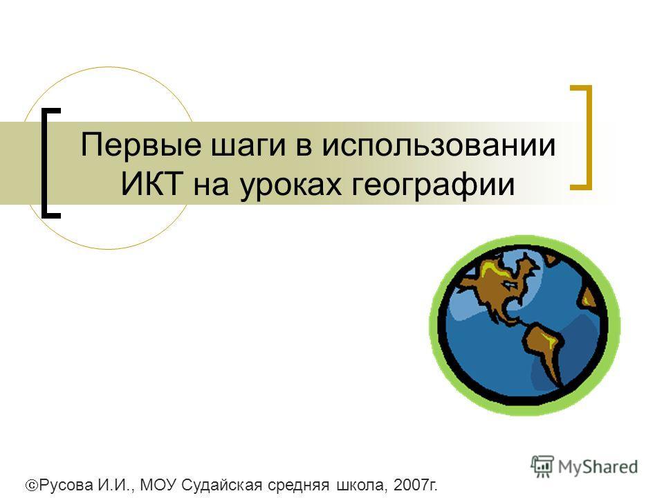 Первые шаги в использовании ИКТ на уроках географии Русова И.И., МОУ Судайская средняя школа, 2007г.