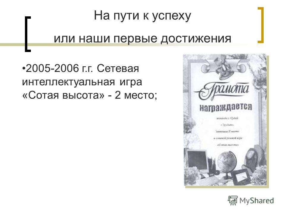 На пути к успеху или наши первые достижения 2005-2006 г.г. Сетевая интеллектуальная игра «Сотая высота» - 2 место;