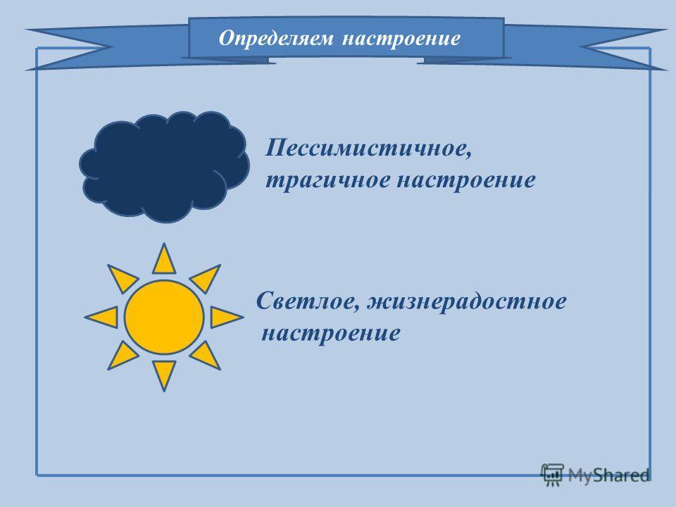 Светлое, жизнерадостное настроение Пессимистичное, трагичное настроение Определяем настроение