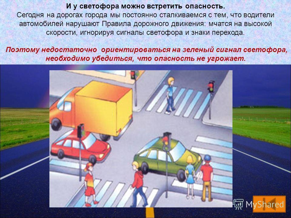 И у светофора можно встретить опасность. Сегодня на дорогах города мы постоянно сталкиваемся с тем, что водители автомобилей нарушают Правила дорожного движения: мчатся на высокой скорости, игнорируя сигналы светофора и знаки перехода. Поэтому недост