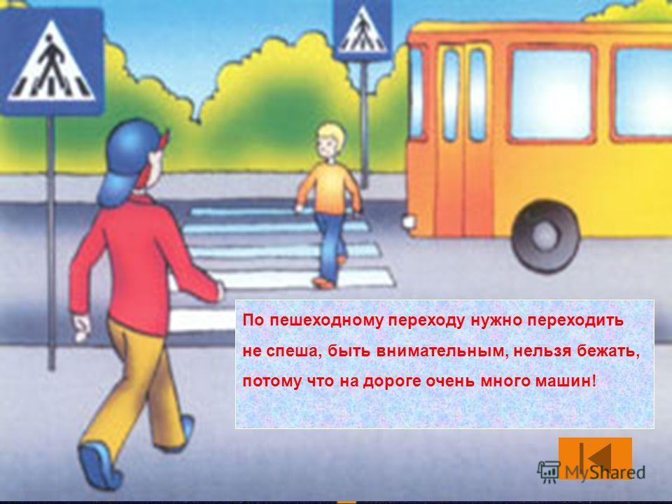 По пешеходному переходу нужно переходить не спеша, быть внимательным, нельзя бежать, потому что на дороге очень много машин!