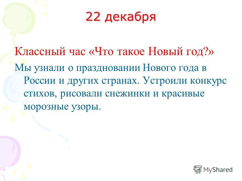 22 декабря Классный час «Что такое Новый год?» Мы узнали о праздновании Нового года в России и других странах. Устроили конкурс стихов, рисовали снежинки и красивые морозные узоры.