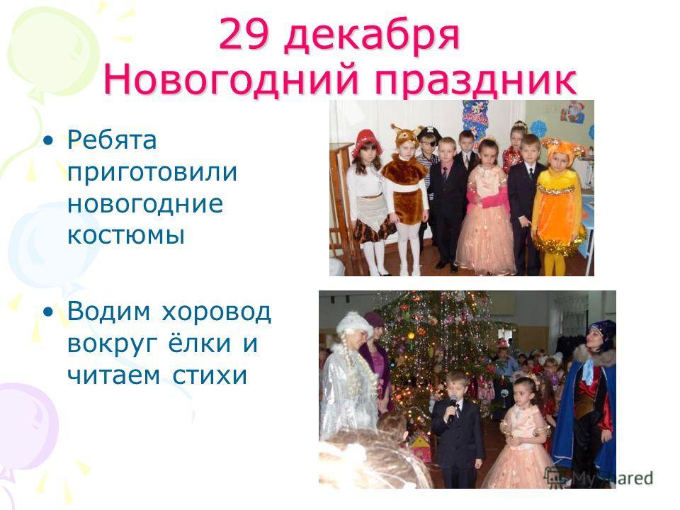 29 декабря Новогодний праздник Ребята приготовили новогодние костюмы Водим хоровод вокруг ёлки и читаем стихи