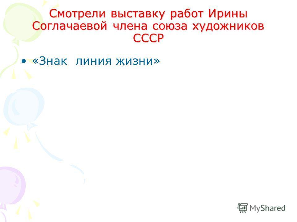 Смотрели выставку работ Ирины Соглачаевой члена союза художников СССР «Знак линия жизни»