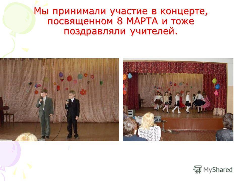 Мы принимали участие в концерте, посвященном 8 МАРТА и тоже поздравляли учителей.