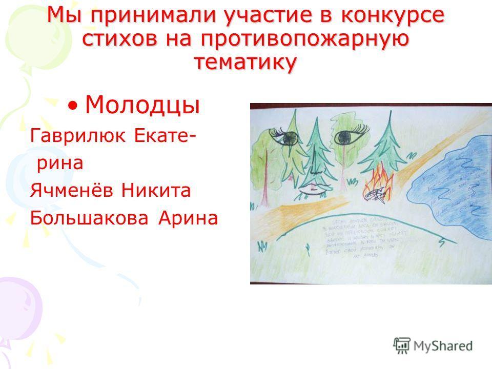 Мы принимали участие в конкурсе стихов на противопожарную тематику Молодцы Гаврилюк Екате- рина Ячменёв Никита Большакова Арина