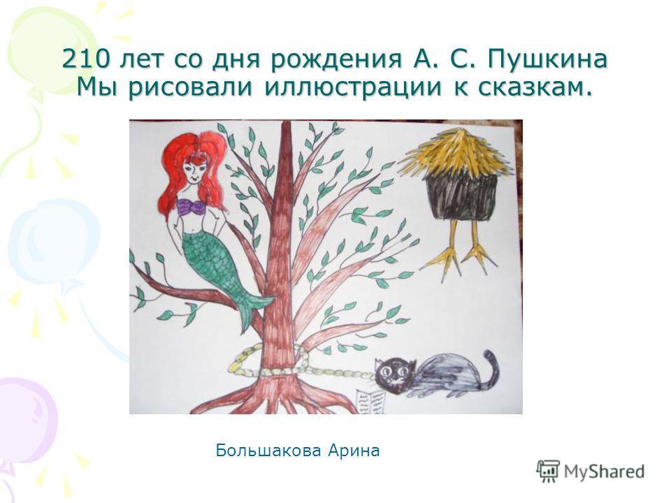 210 лет со дня рождения А. С. Пушкина Мы рисовали иллюстрации к сказкам. Большакова Арина
