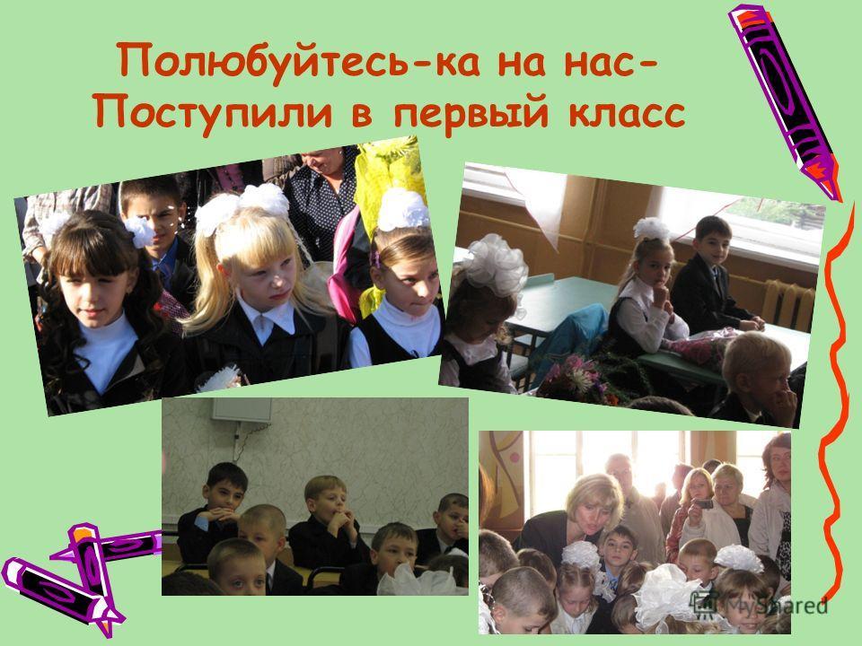 Полюбуйтесь-ка на нас- Поступили в первый класс