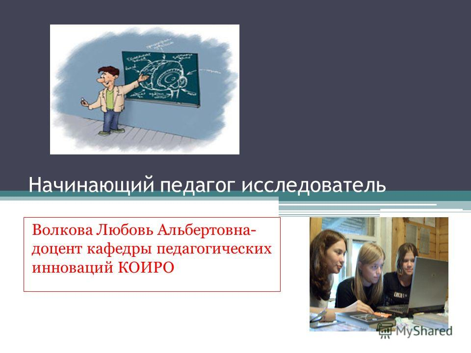 Начинающий педагог исследователь Волкова Любовь Альбертовна- доцент кафедры педагогических инноваций КОИРО