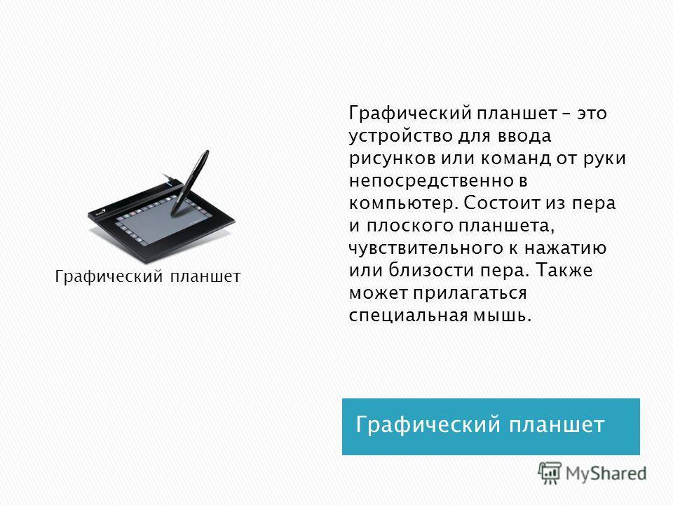 Графический планшет Графический планшет – это устройство для ввода рисунков или команд от руки непосредственно в компьютер. Состоит из пера и плоского планшета, чувствительного к нажатию или близости пера. Также может прилагаться специальная мышь. Гр