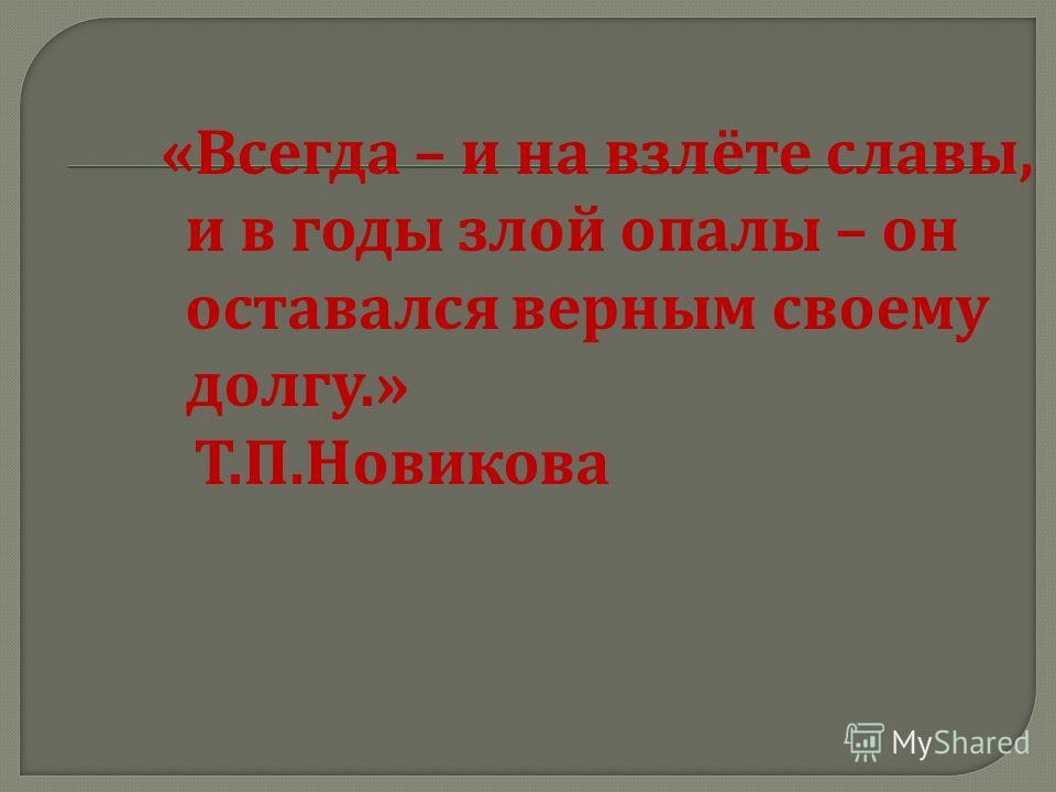 « Всегда – и на взлёте славы, и в годы злой опалы – он оставался верным своему долгу.» Т. П. Новикова