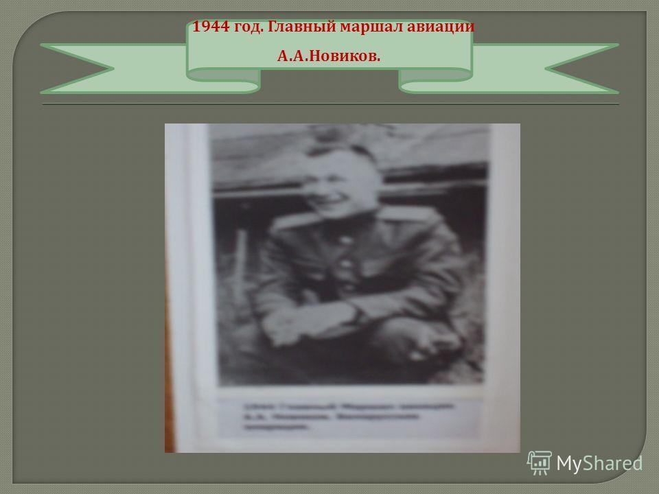 1944 год. Главный маршал авиации А. А. Новиков.