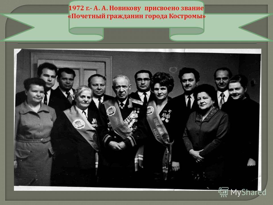 1972 г.- А. А. Новикову присвоено звание « Почетный гражданин города Костромы »