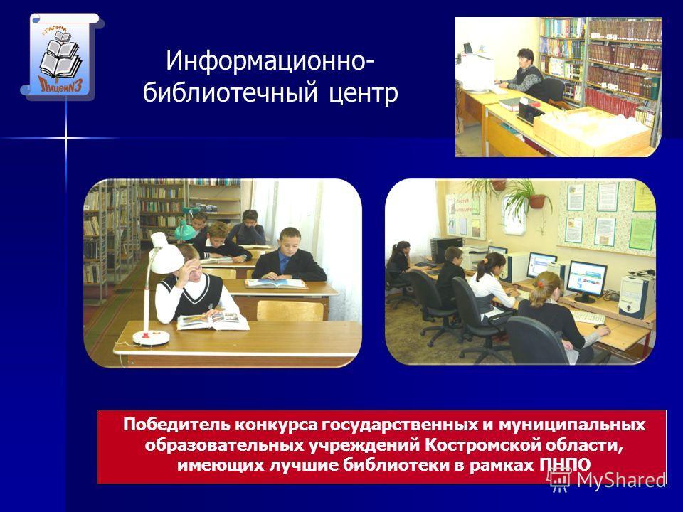 Победитель конкурса государственных и муниципальных образовательных учреждений Костромской области, имеющих лучшие библиотеки в рамках ПНПО Информационно- библиотечный центр