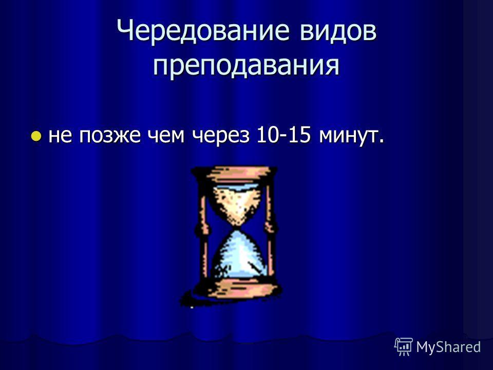 Чередование видов преподавания не позже чем через 10-15 минут. не позже чем через 10-15 минут.