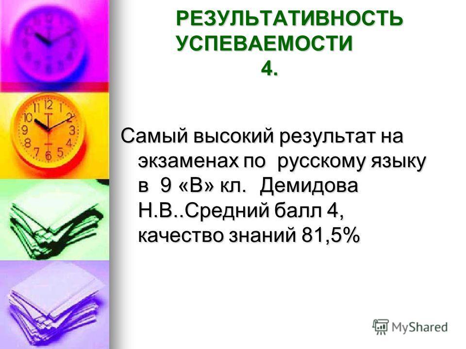 РЕЗУЛЬТАТИВНОСТЬ УСПЕВАЕМОСТИ 4. Самый высокий результат на экзаменах по русскому языку в 9 «В» кл.Демидова Н.В..Средний балл 4, качество знаний 81,5%