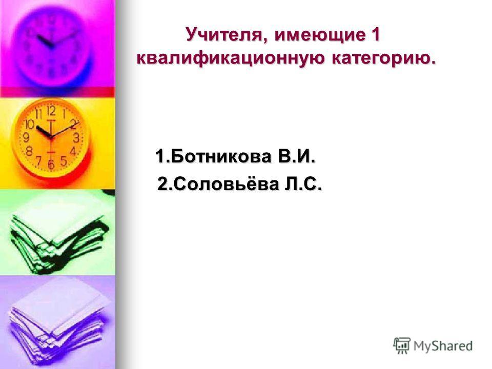 Учителя, имеющие 1 квалификационную категорию. 1.Ботникова В.И. 2.Соловьёва Л.С. 2.Соловьёва Л.С.