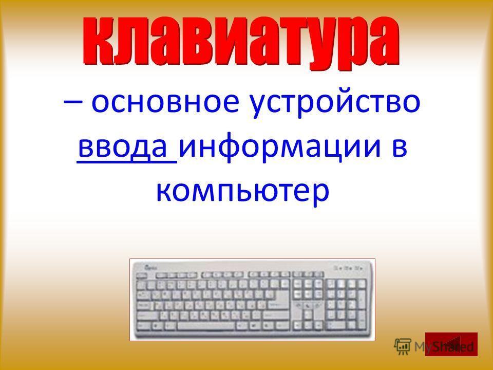 – основное устройство ввода информации в компьютер