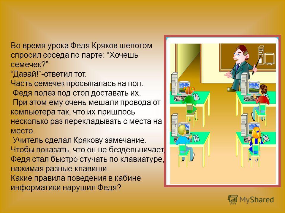 Во время урока Федя Кряков шепотом спросил соседа по парте: Хочешь семечек? Давай!-ответил тот. Часть семечек просыпалась на пол. Федя полез под стол доставать их. При этом ему очень мешали провода от компьютера так, что их пришлось несколько раз пер
