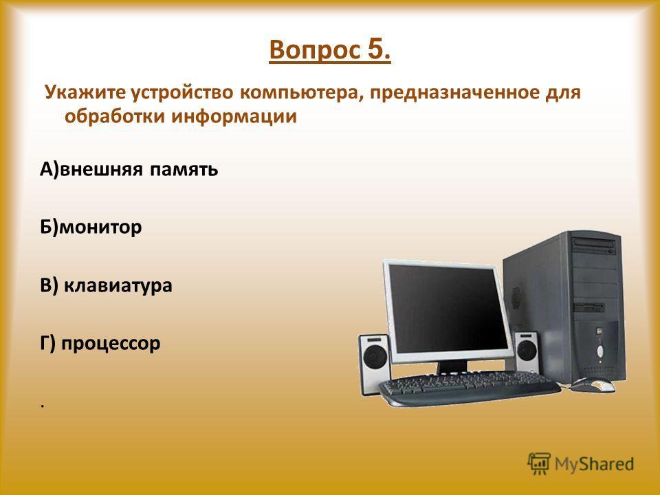 Вопрос 5. Укажите устройство компьютера, предназначенное для обработки информации А)внешняя память Б)монитор В) клавиатура Г) процессор.
