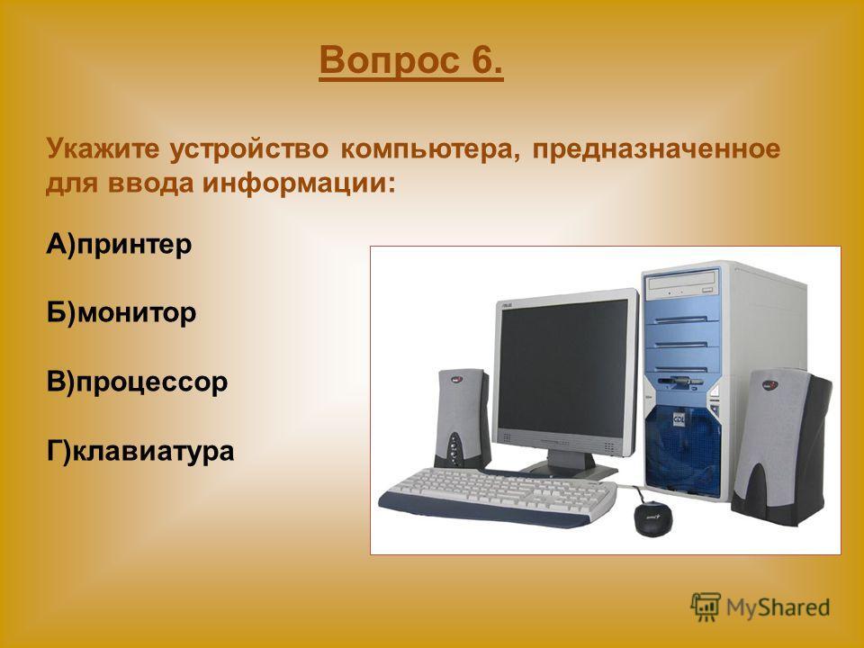 Укажите устройство компьютера, предназначенное для ввода информации: А)принтер Б)монитор В)процессор Г)клавиатура Вопрос 6.