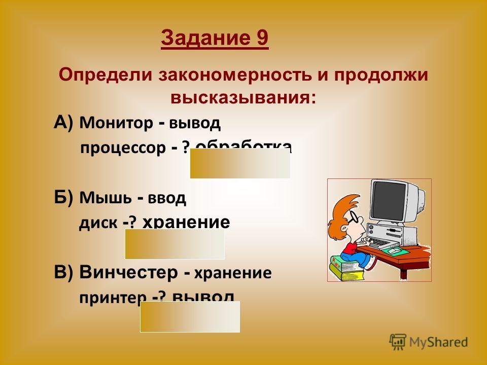 А) Монитор - вывод процессор - ? обработка Б) Мышь - ввод диск - ? хранение В) Винчестер - хранение принтер - ? вывод Определи закономерность и продолжи высказывания: Задание 9