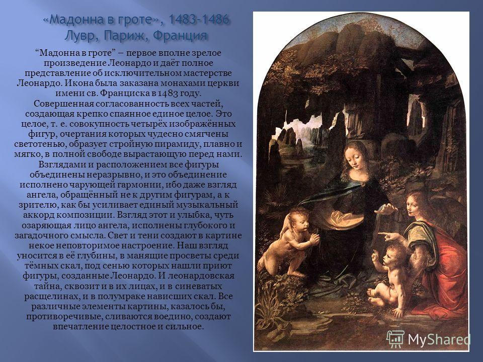 «Мадонна в гроте», 1483-1486 Лувр, Париж, Франция Мадонна в гроте – первое вполне зрелое произведение Леонардо и даёт полное представление об исключительном мастерстве Леонардо. Икона была заказана монахами церкви имени св. Франциска в 1483 году. Сов