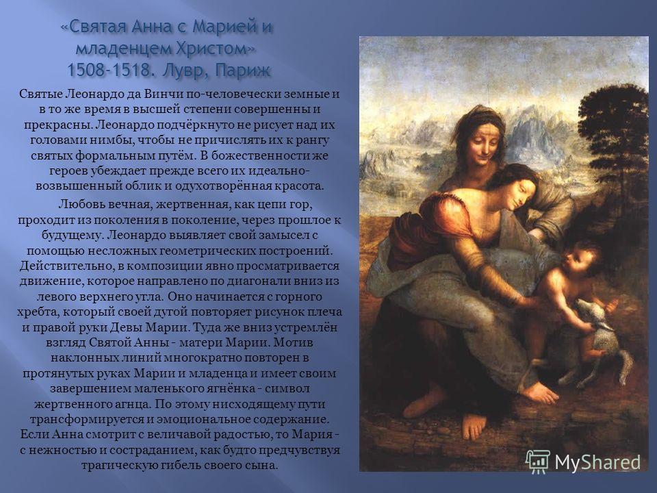 «Святая Анна с Марией и младенцем Христом» 1508-1518. Лувр, Париж Святые Леонардо да Винчи по-человечески земные и в то же время в высшей степени совершенны и прекрасны. Леонардо подчёркнуто не рисует над их головами нимбы, чтобы не причислять их к р