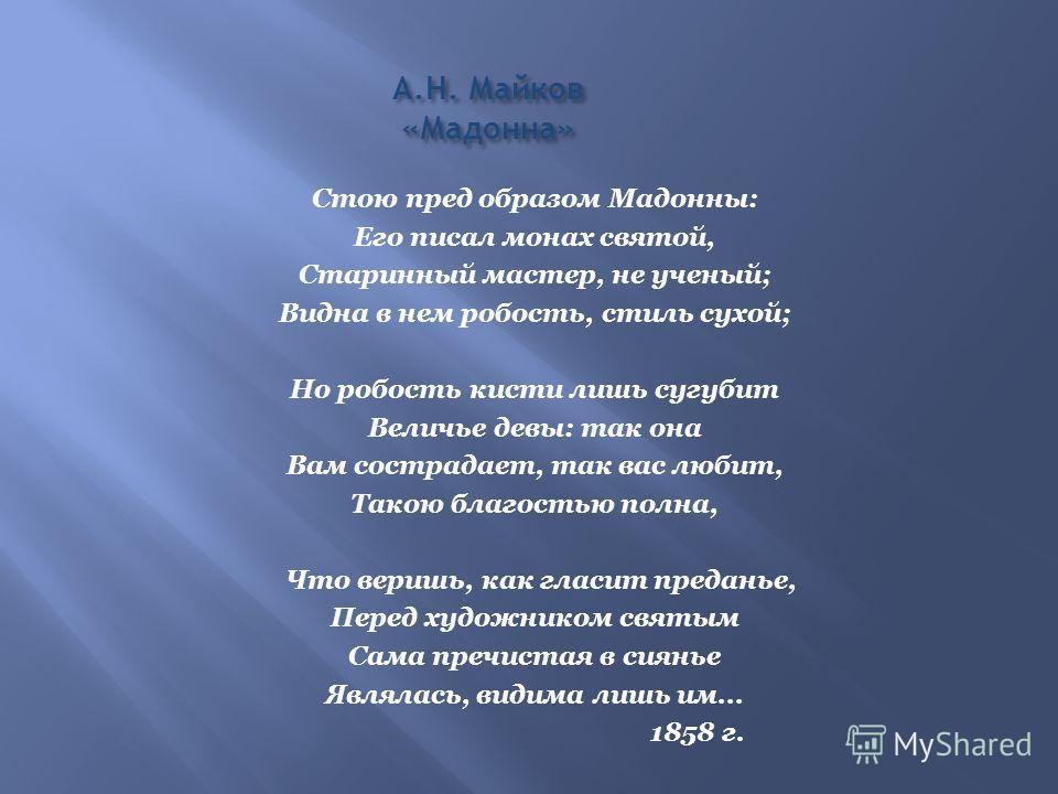 А.Н. Майков «Мадонна» Стою пред образом Мадонны: Его писал монах святой, Старинный мастер, не ученый; Видна в нем робость, стиль сухой; Но робость кисти лишь сугубит Величье девы: так она Вам сострадает, так вас любит, Такою благостью полна, Что вери