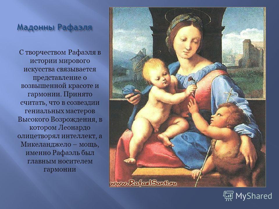 Мадонны Рафаэля С творчеством Рафаэля в истории мирового искусства связывается представление о возвышенной красоте и гармонии. Принято считать, что в созвездии гениальных мастеров Высокого Возрождения, в котором Леонардо олицетворял интеллект, а Мике