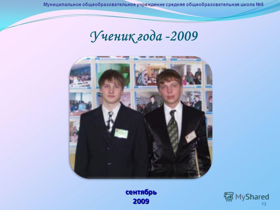 23 Муниципальное общеобразовательное учреждение средняя общеобразовательная школа 6 сентябрь 2009 Ученик года -2009