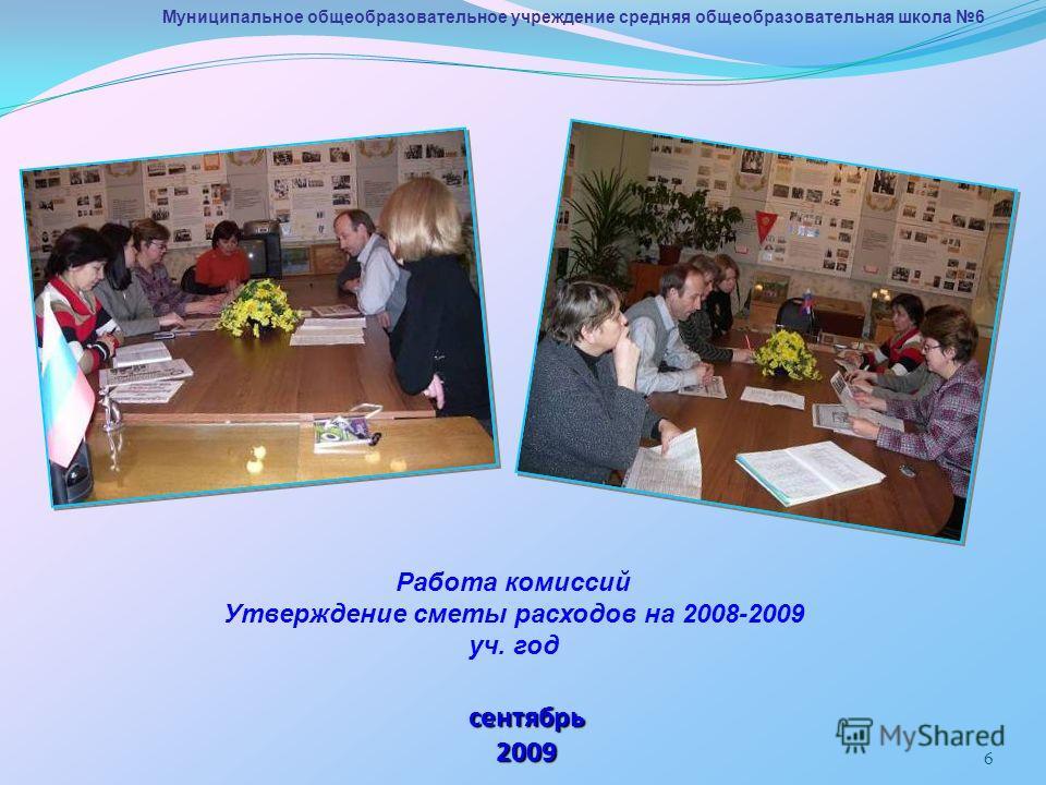 6 Муниципальное общеобразовательное учреждение средняя общеобразовательная школа 6 сентябрь 2009 Работа комиссий Утверждение сметы расходов на 2008-2009 уч. год