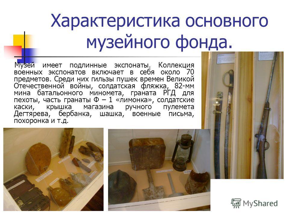 Характеристика основного музейного фонда. Музей имеет подлинные экспонаты. Коллекция военных экспонатов включает в себя около 70 предметов. Среди них гильзы пушек времен Великой Отечественной войны, солдатская фляжка, 82-мм мина батальонного миномета